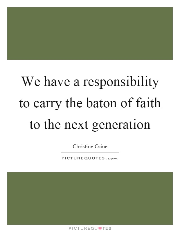 We have a responsibility to carry the baton of faith to the next generation Picture Quote #1