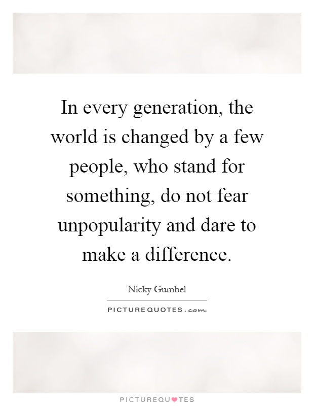 In every generation, the world is changed by a few people, who stand for something, do not fear unpopularity and dare to make a difference Picture Quote #1