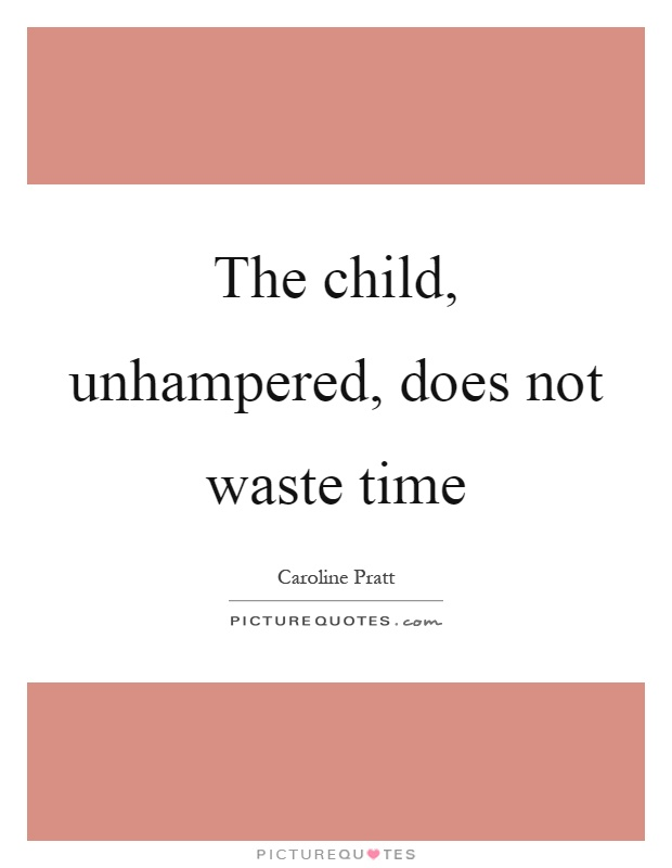 The child, unhampered, does not waste time Picture Quote #1