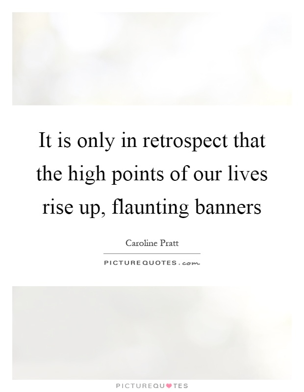 It is only in retrospect that the high points of our lives rise up, flaunting banners Picture Quote #1