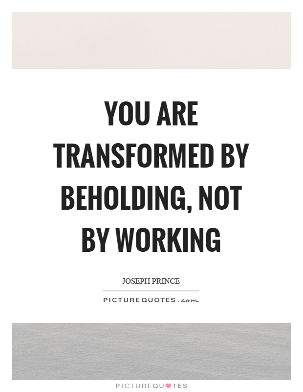 You are transformed by beholding, not by working Picture Quote #1