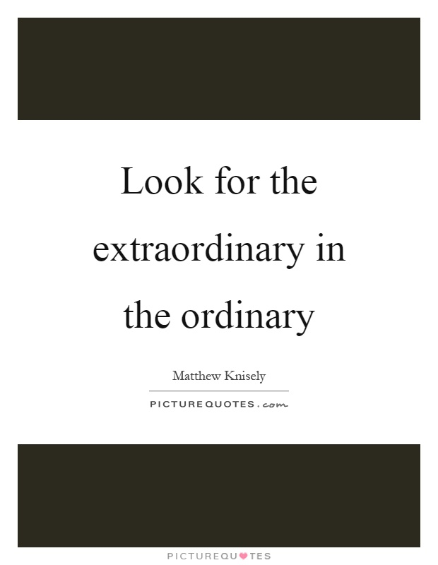 Look for the extraordinary in the ordinary Picture Quote #1