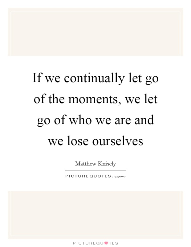 If we continually let go of the moments, we let go of who we are and we lose ourselves Picture Quote #1