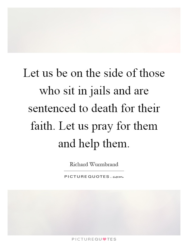 Let us be on the side of those who sit in jails and are sentenced to death for their faith. Let us pray for them and help them Picture Quote #1