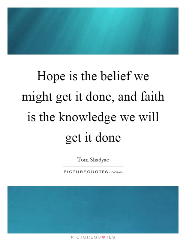 Hope is the belief we might get it done, and faith is the knowledge we will get it done Picture Quote #1