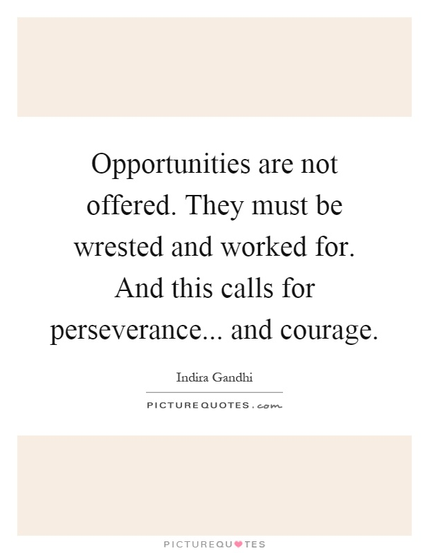 Opportunities are not offered. They must be wrested and worked for. And this calls for perseverance... and courage Picture Quote #1