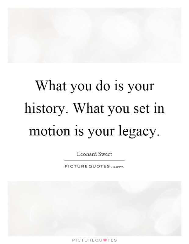 What you do is your history. What you set in motion is your legacy Picture Quote #1