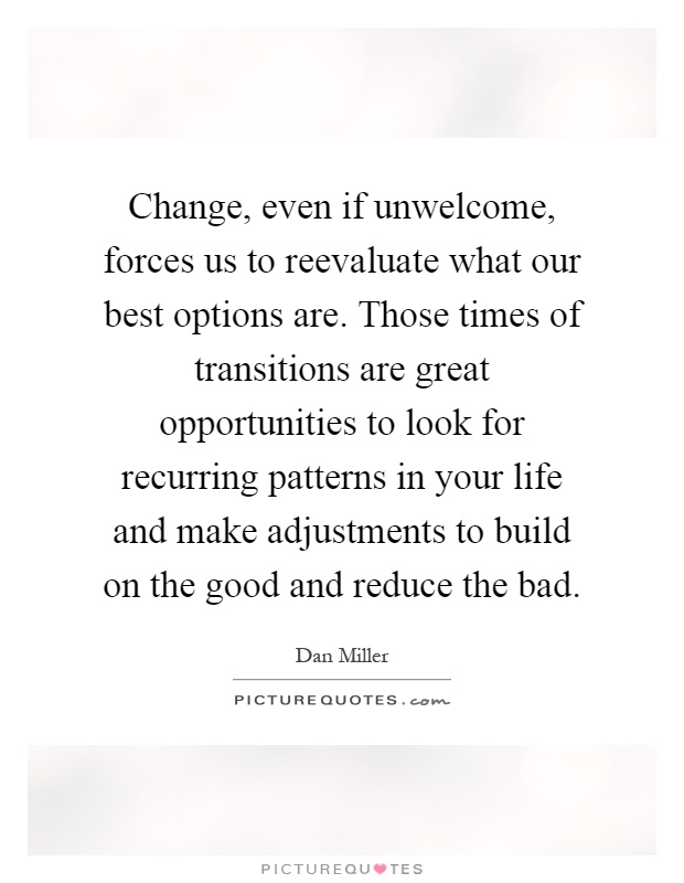 Change, even if unwelcome, forces us to reevaluate what our best options are. Those times of transitions are great opportunities to look for recurring patterns in your life and make adjustments to build on the good and reduce the bad Picture Quote #1