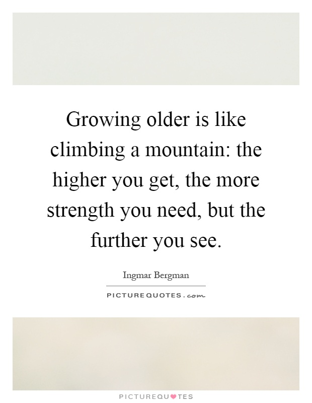 Growing older is like climbing a mountain: the higher you get, the more strength you need, but the further you see Picture Quote #1