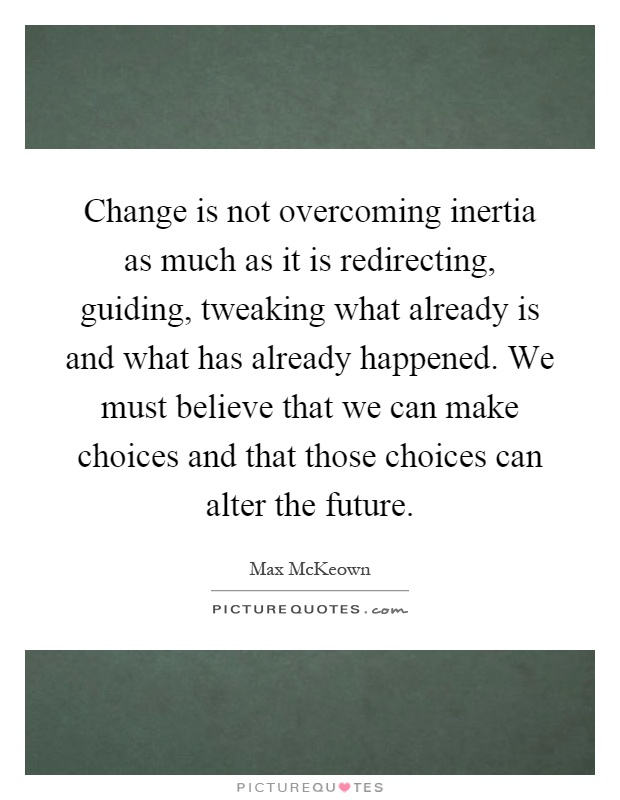 Change is not overcoming inertia as much as it is redirecting, guiding, tweaking what already is and what has already happened. We must believe that we can make choices and that those choices can alter the future Picture Quote #1