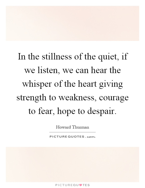 In the stillness of the quiet, if we listen, we can hear the whisper of the heart giving strength to weakness, courage to fear, hope to despair Picture Quote #1