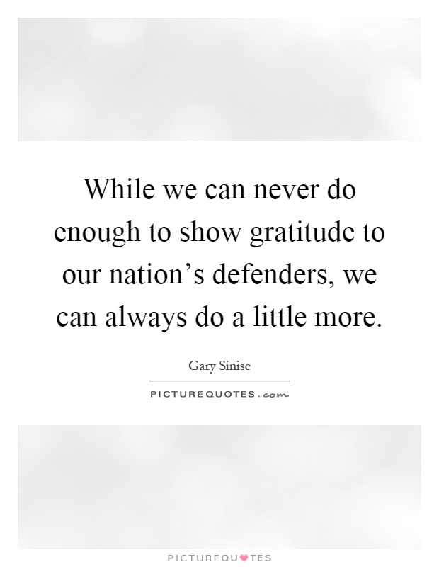 While we can never do enough to show gratitude to our nation's defenders, we can always do a little more Picture Quote #1