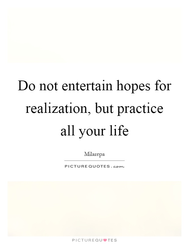 Do not entertain hopes for realization, but practice all your life Picture Quote #1