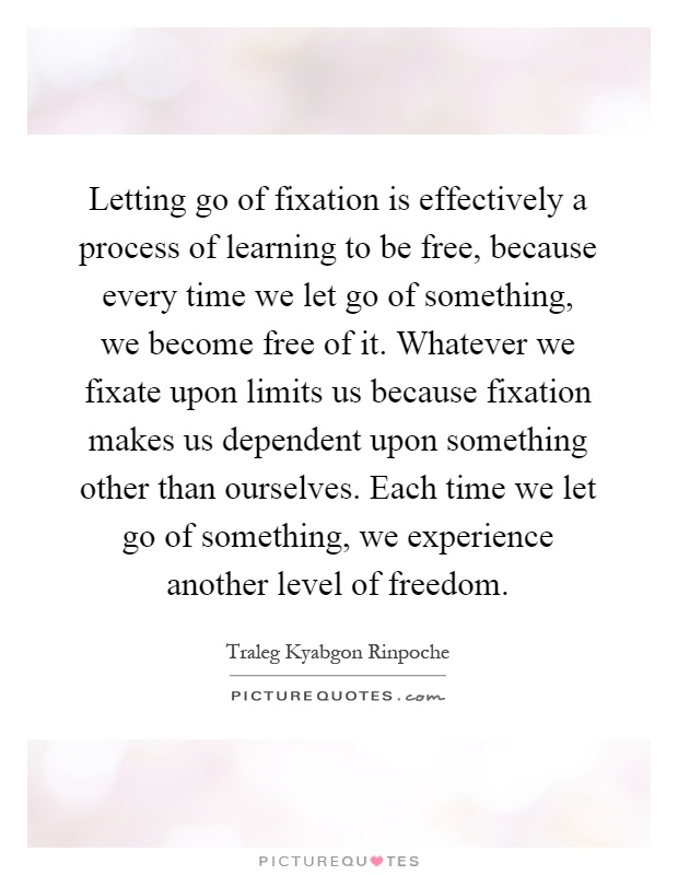 Letting Go Of Fixation Is Effectively A Process Of Learning To Be Free,  Because Every Time We Let Go Of Something, We Become Free Of It.