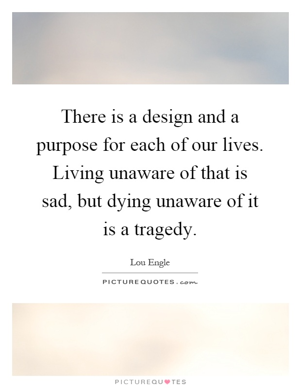 There is a design and a purpose for each of our lives. Living unaware of that is sad, but dying unaware of it is a tragedy Picture Quote #1