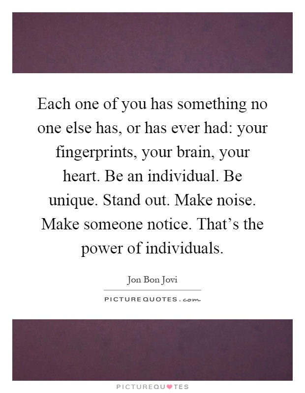 Each one of you has something no one else has, or has ever had: your fingerprints, your brain, your heart. Be an individual. Be unique. Stand out. Make noise. Make someone notice. That's the power of individuals Picture Quote #1
