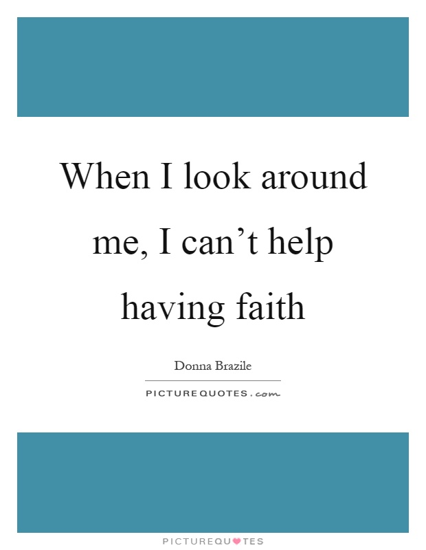 When I look around me, I can't help having faith Picture Quote #1