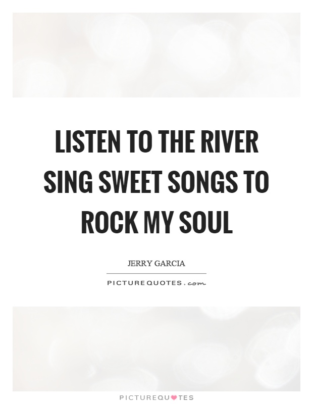 Listen to the river sing sweet songs to rock my soul Picture Quote #1