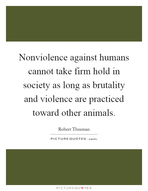 Nonviolence against humans cannot take firm hold in society as long as brutality and violence are practiced toward other animals Picture Quote #1