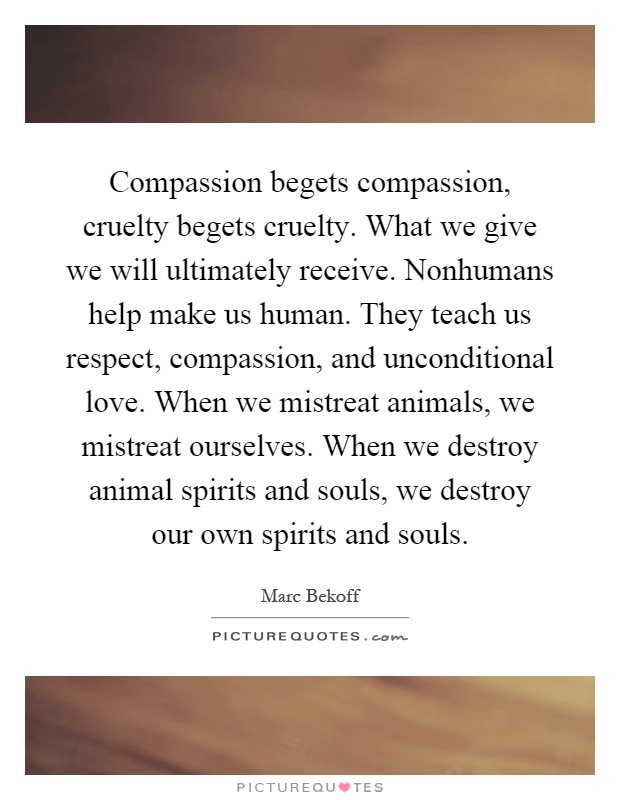 Compassion begets compassion, cruelty begets cruelty. What we give we will ultimately receive. Nonhumans help make us human. They teach us respect, compassion, and unconditional love. When we mistreat animals, we mistreat ourselves. When we destroy animal spirits and souls, we destroy our own spirits and souls Picture Quote #1