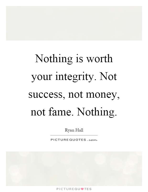 Nothing is worth your integrity. Not success, not money, not fame. Nothing Picture Quote #1