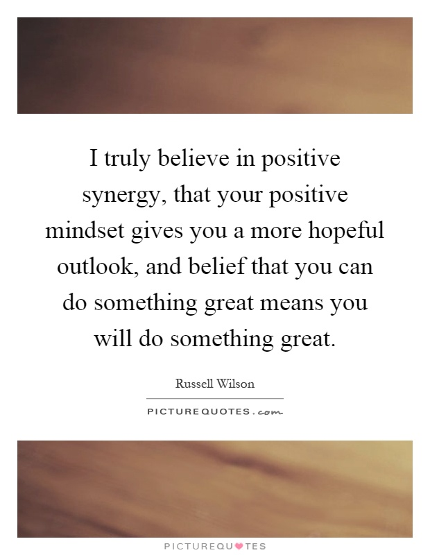 I truly believe in positive synergy, that your positive mindset gives you a more hopeful outlook, and belief that you can do something great means you will do something great Picture Quote #1