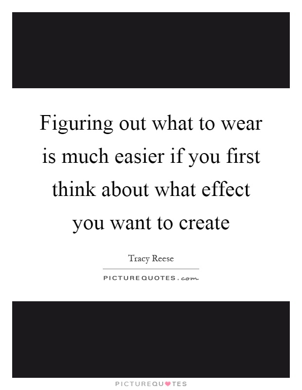 Figuring out what to wear is much easier if you first think about what effect you want to create Picture Quote #1