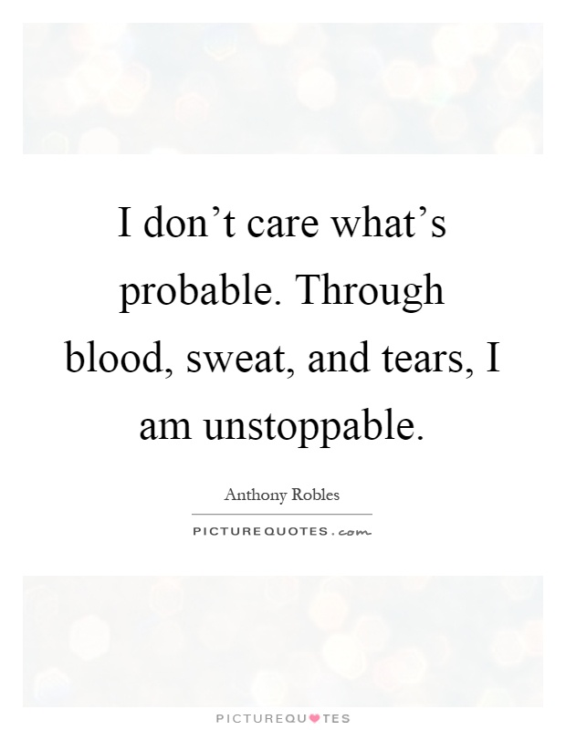 I don't care what's probable. Through blood, sweat, and tears, I am unstoppable Picture Quote #1