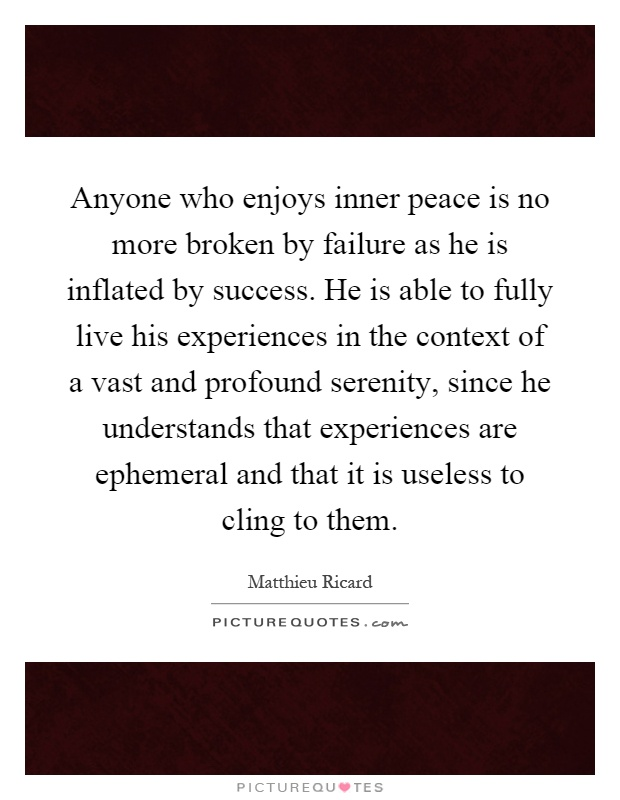 Anyone who enjoys inner peace is no more broken by failure as he is inflated by success. He is able to fully live his experiences in the context of a vast and profound serenity, since he understands that experiences are ephemeral and that it is useless to cling to them Picture Quote #1