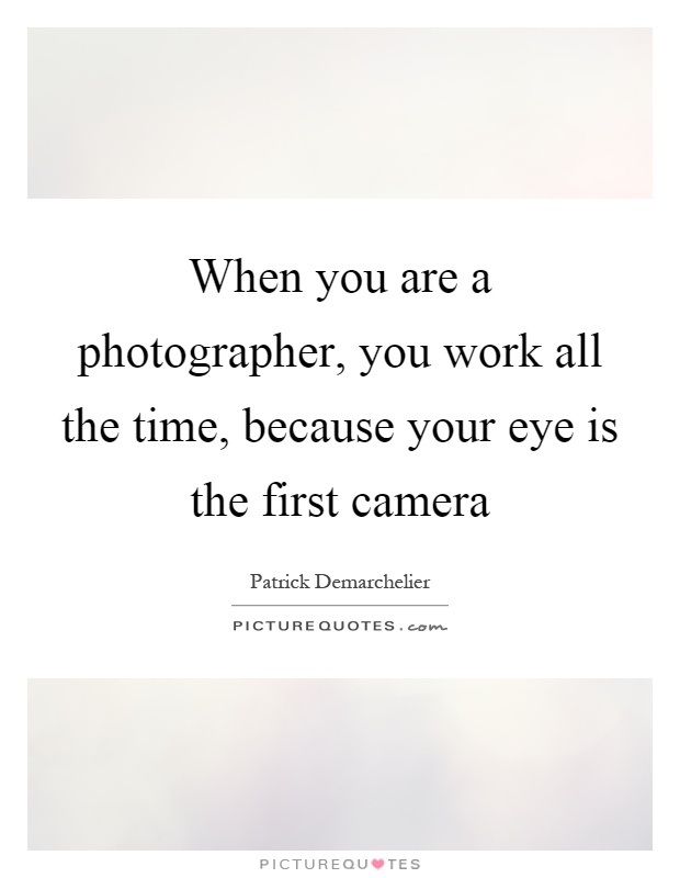 When you are a photographer, you work all the time, because your eye is the first camera Picture Quote #1
