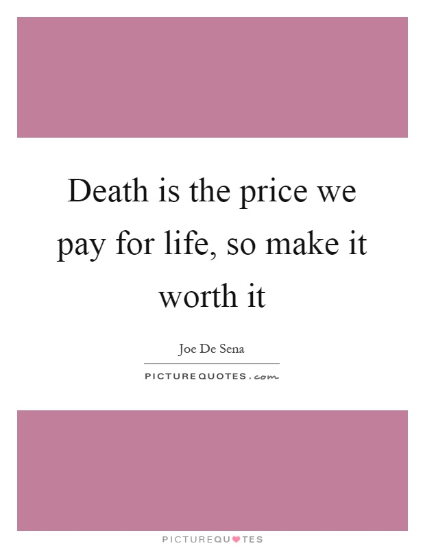 Death is the price we pay for life, so make it worth it Picture Quote #1