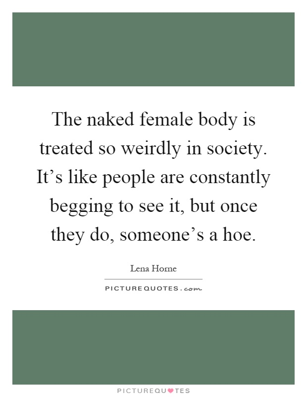 The naked female body is treated so weirdly in society. It's like people are constantly begging to see it, but once they do, someone's a hoe Picture Quote #1