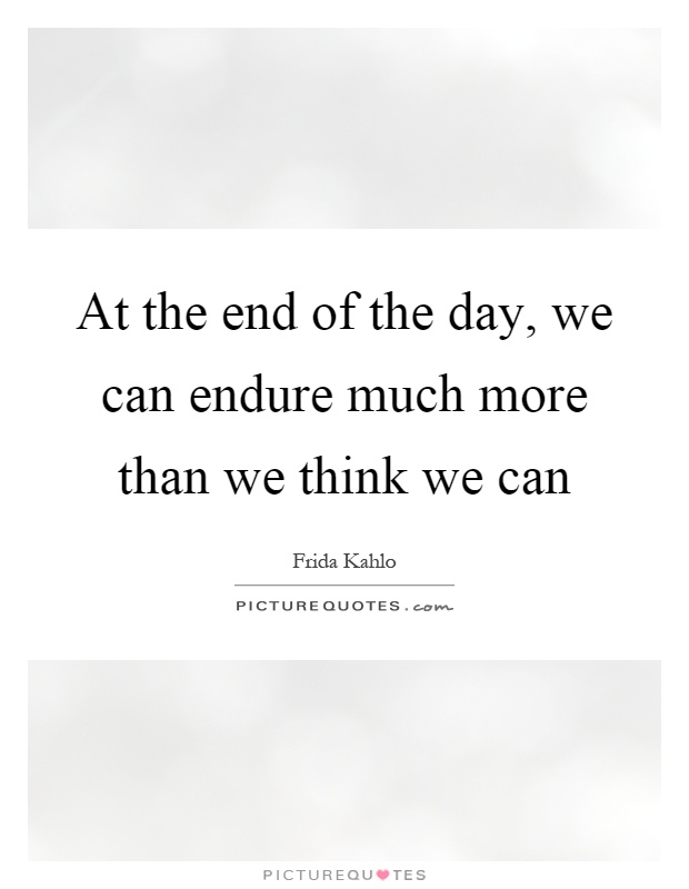 At the end of the day, we can endure much more than we think we can Picture Quote #1