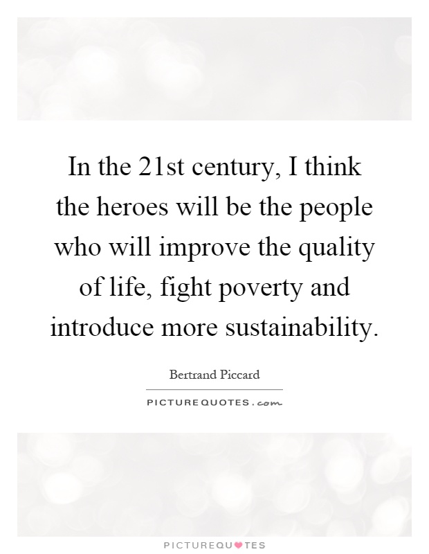 In the 21st century, I think the heroes will be the people who will improve the quality of life, fight poverty and introduce more sustainability Picture Quote #1