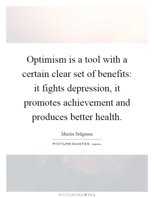 Optimism is a tool with a certain clear set of benefits: it fights depression, it promotes achievement and produces better health Picture Quote #1