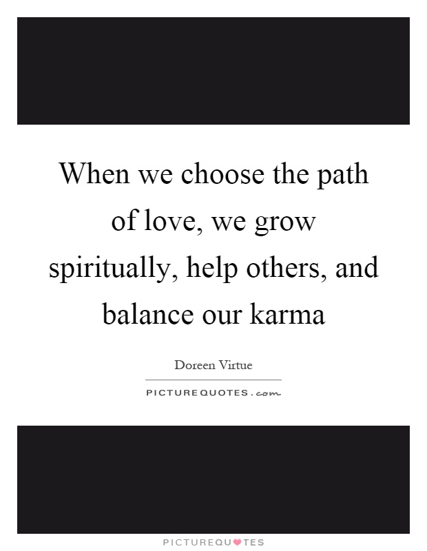 When we choose the path of love, we grow spiritually, help others, and balance our karma Picture Quote #1
