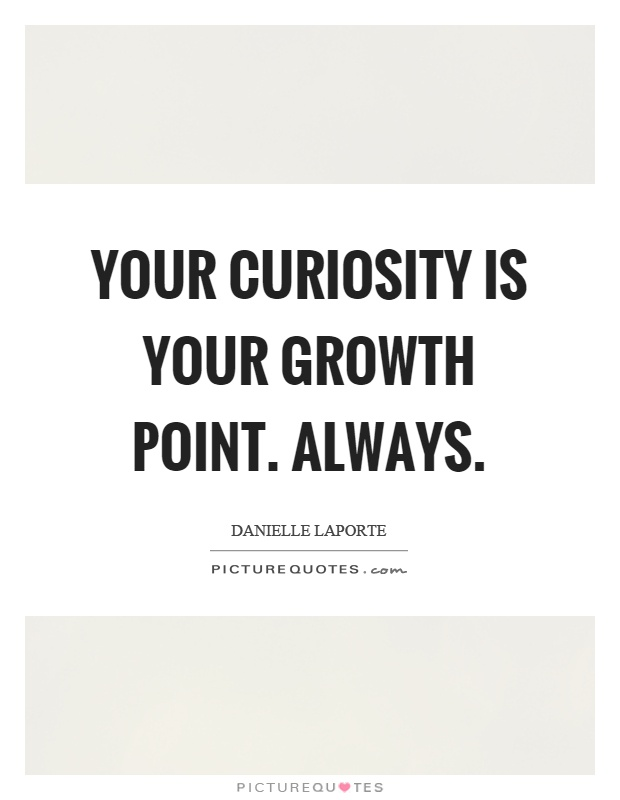 Your curiosity is your growth point. Always Picture Quote #1
