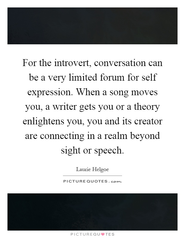 For the introvert, conversation can be a very limited forum for self expression. When a song moves you, a writer gets you or a theory enlightens you, you and its creator are connecting in a realm beyond sight or speech Picture Quote #1