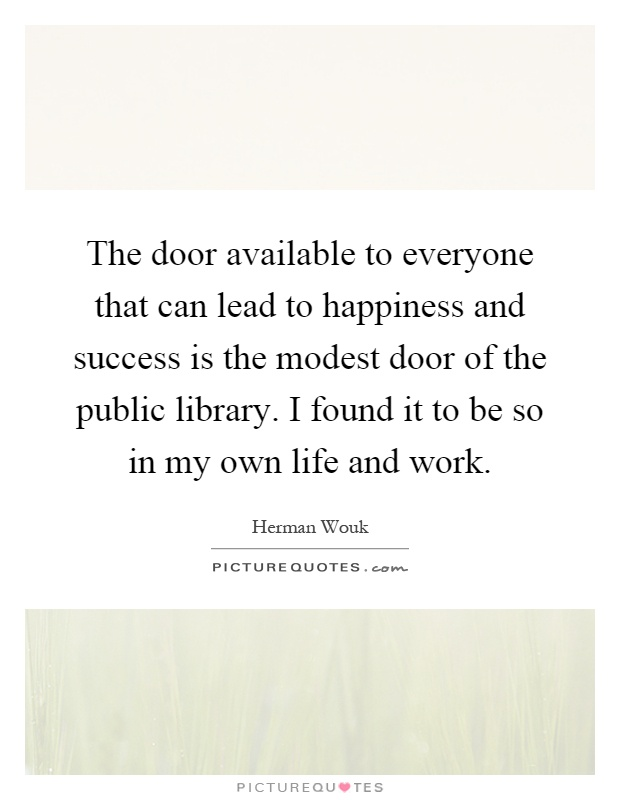 The door available to everyone that can lead to happiness and success is the modest door of the public library. I found it to be so in my own life and work Picture Quote #1