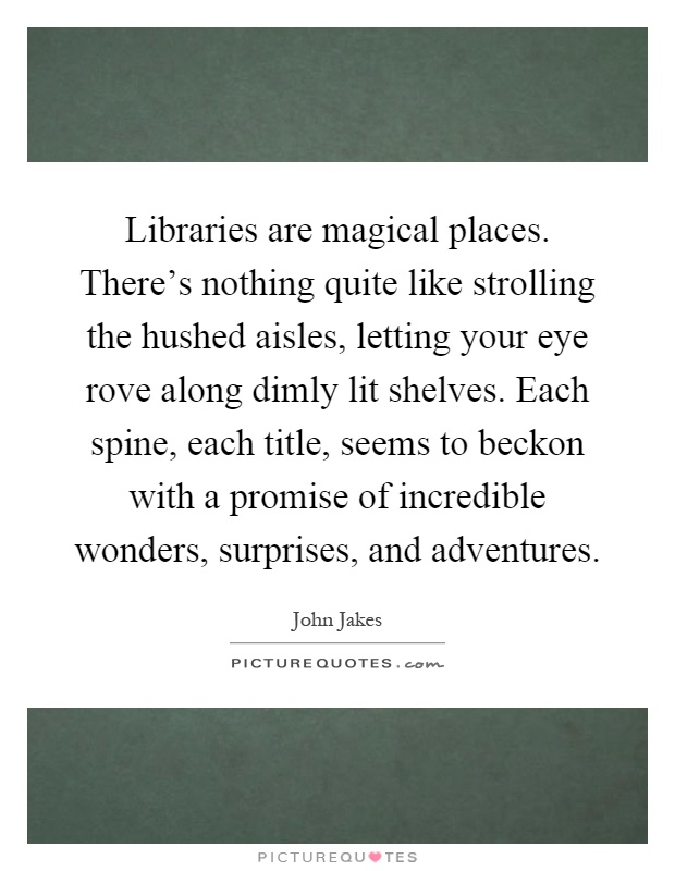 Libraries are magical places. There's nothing quite like strolling the hushed aisles, letting your eye rove along dimly lit shelves. Each spine, each title, seems to beckon with a promise of incredible wonders, surprises, and adventures Picture Quote #1