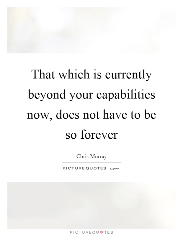 That which is currently beyond your capabilities now, does not have to be so forever Picture Quote #1