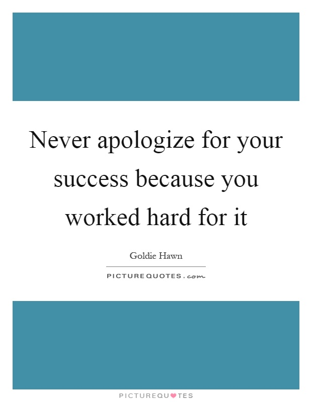 Never apologize for your success because you worked hard for it Picture Quote #1