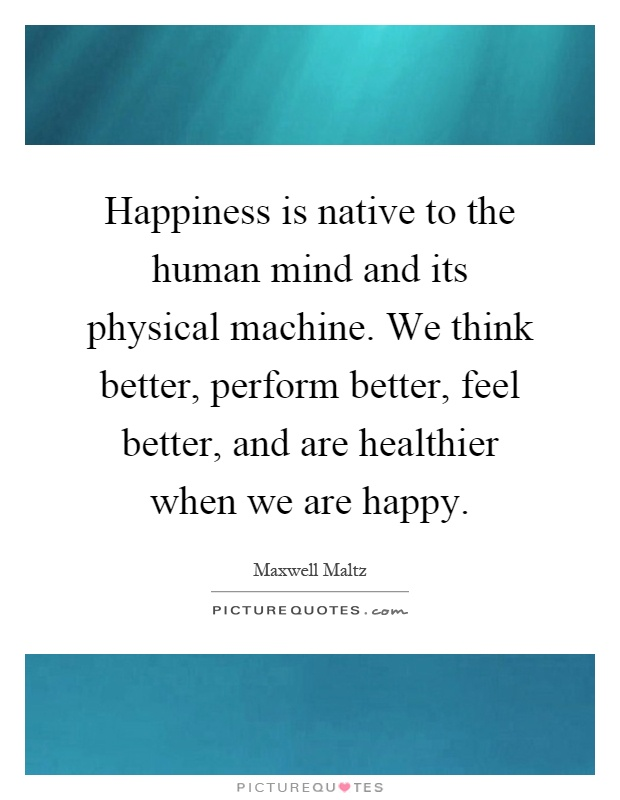 Happiness is native to the human mind and its physical machine. We think better, perform better, feel better, and are healthier when we are happy Picture Quote #1