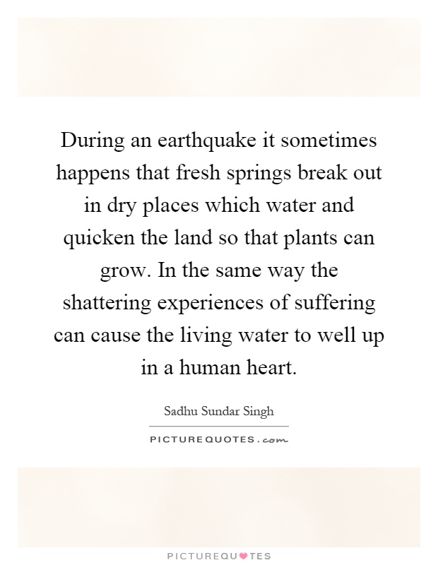 During an earthquake it sometimes happens that fresh springs break out in dry places which water and quicken the land so that plants can grow. In the same way the shattering experiences of suffering can cause the living water to well up in a human heart Picture Quote #1