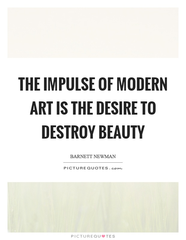 The impulse of modern art is the desire to destroy beauty Picture Quote #1