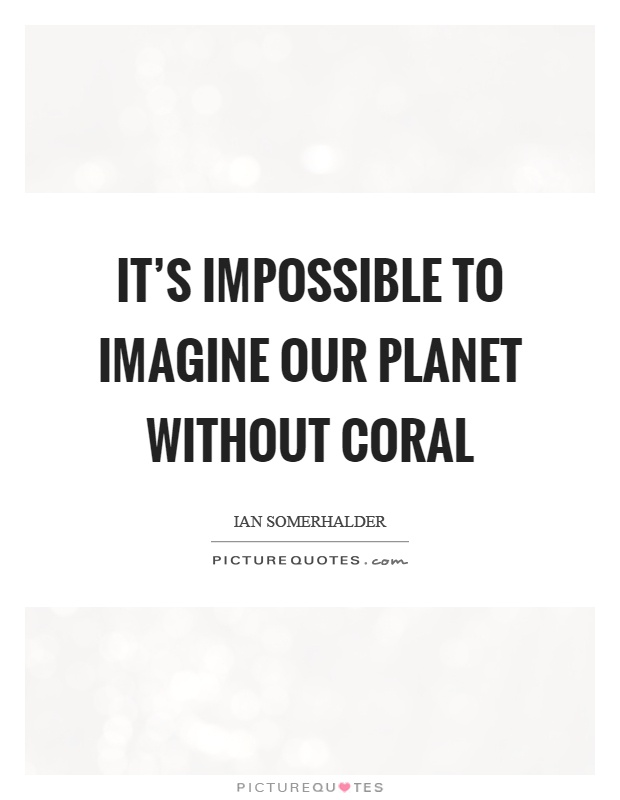 It's impossible to imagine our planet without coral Picture Quote #1