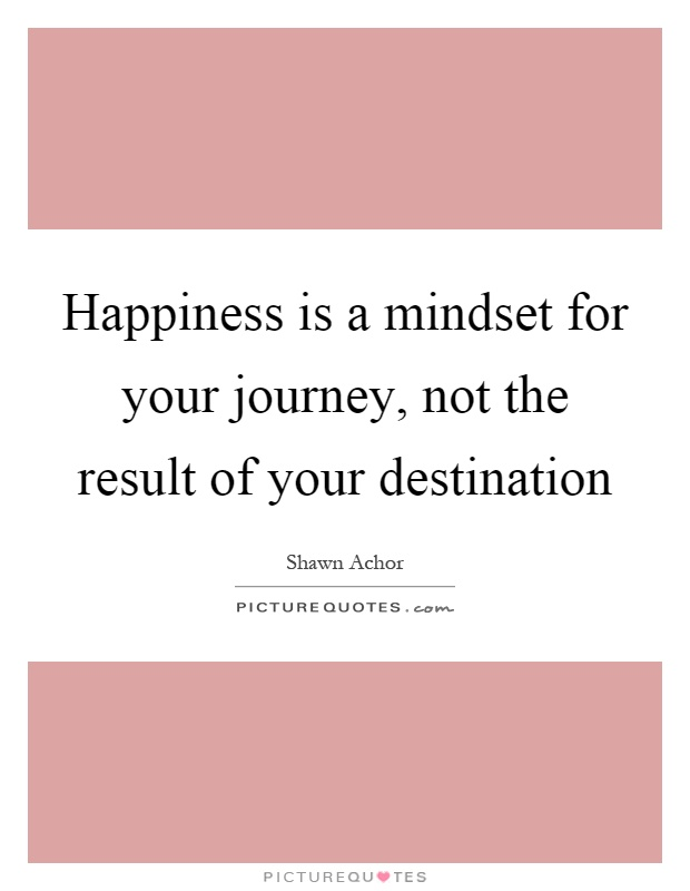 Happiness is a mindset for your journey, not the result of your destination Picture Quote #1