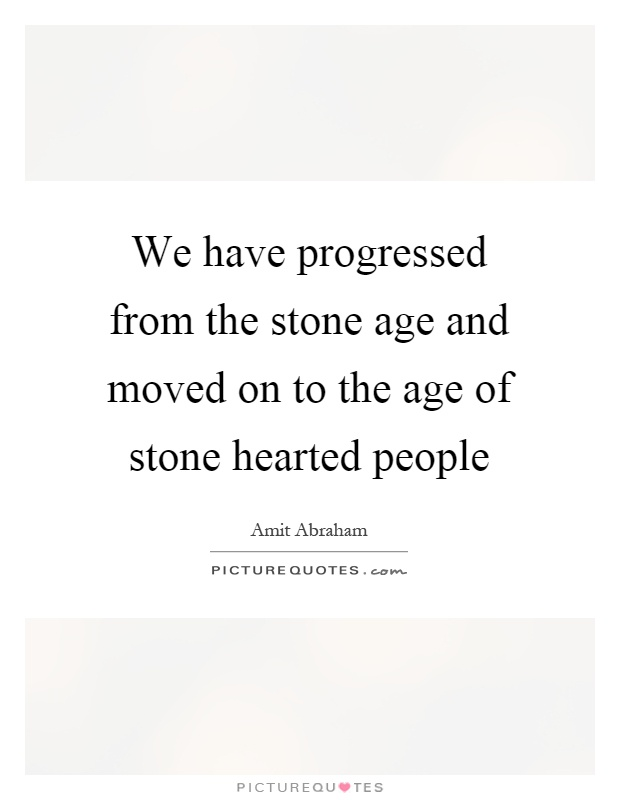 We have progressed from the stone age and moved on to the age of stone hearted people Picture Quote #1