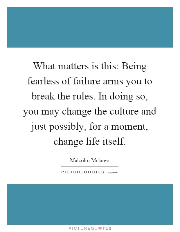 What matters is this: Being fearless of failure arms you to break the rules. In doing so, you may change the culture and just possibly, for a moment, change life itself Picture Quote #1