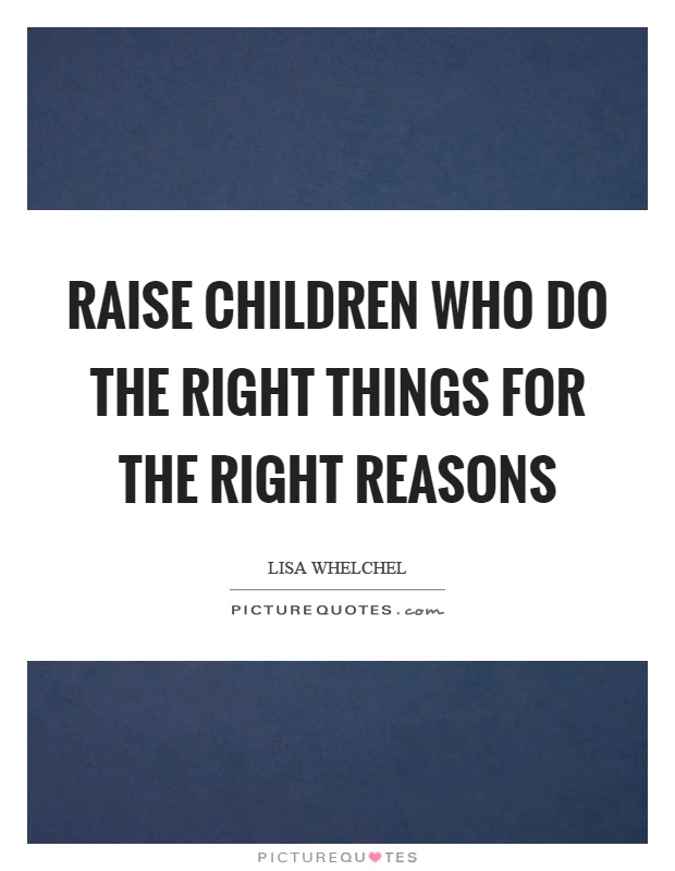 Raise children who do the right things for the right reasons Picture Quote #1